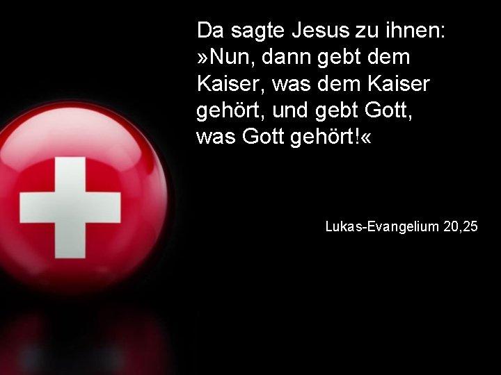 Da sagte Jesus zu ihnen: » Nun, dann gebt dem Kaiser, was dem Kaiser