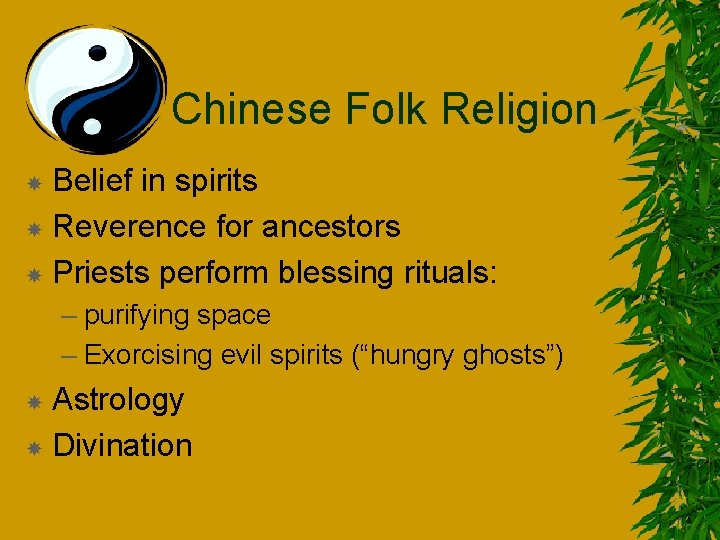 Chinese Folk Religion Belief in spirits Reverence for ancestors Priests perform blessing rituals: –