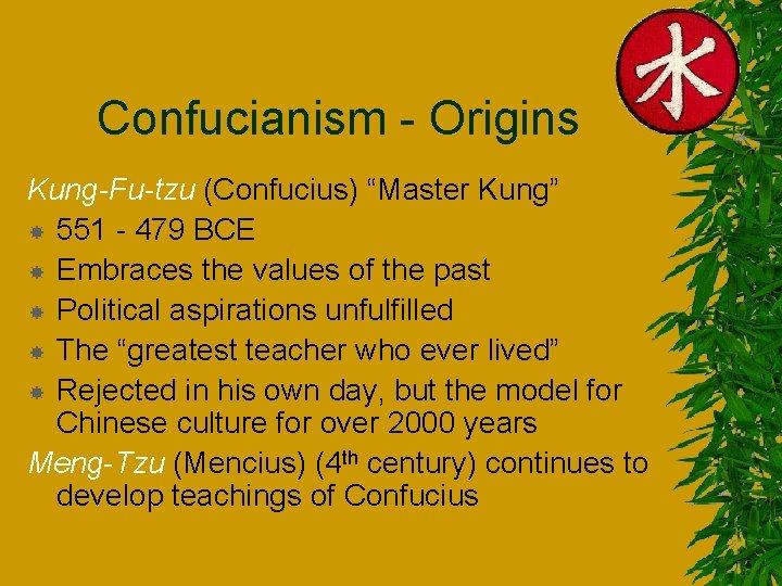 "Confucianism - Origins Kung-Fu-tzu (Confucius) ""Master Kung"" 551 - 479 BCE Embraces the values"
