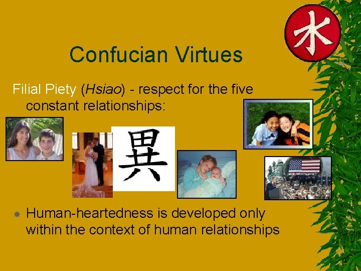Confucian Virtues Filial Piety (Hsiao) - respect for the five constant relationships: – –