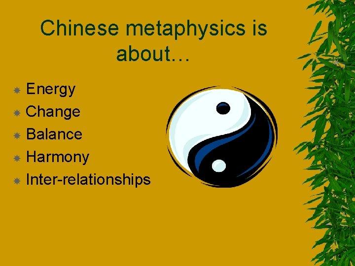Chinese metaphysics is about… Energy Change Balance Harmony Inter-relationships