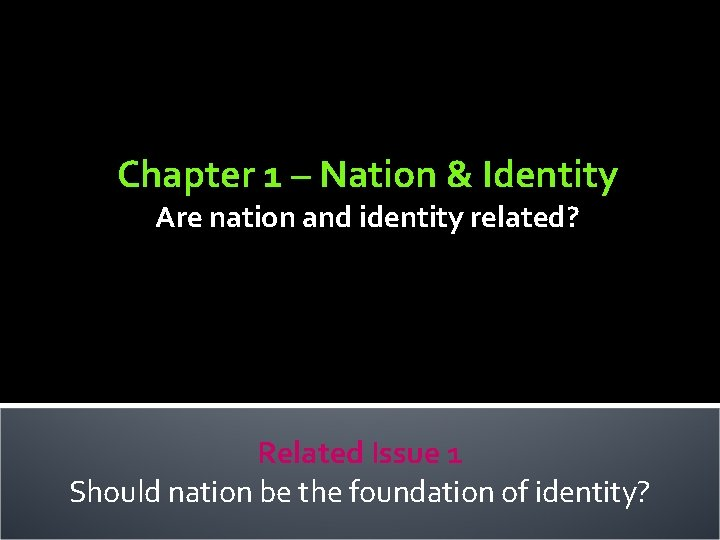 Chapter 1 – Nation & Identity Are nation and identity related? Related Issue 1