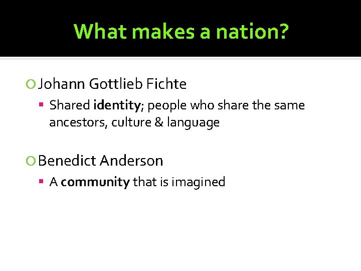 What makes a nation? Johann Gottlieb Fichte Shared identity; people who share the same
