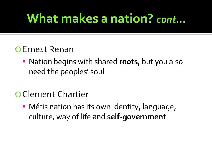 What makes a nation? cont… Ernest Renan Nation begins with shared roots, but you