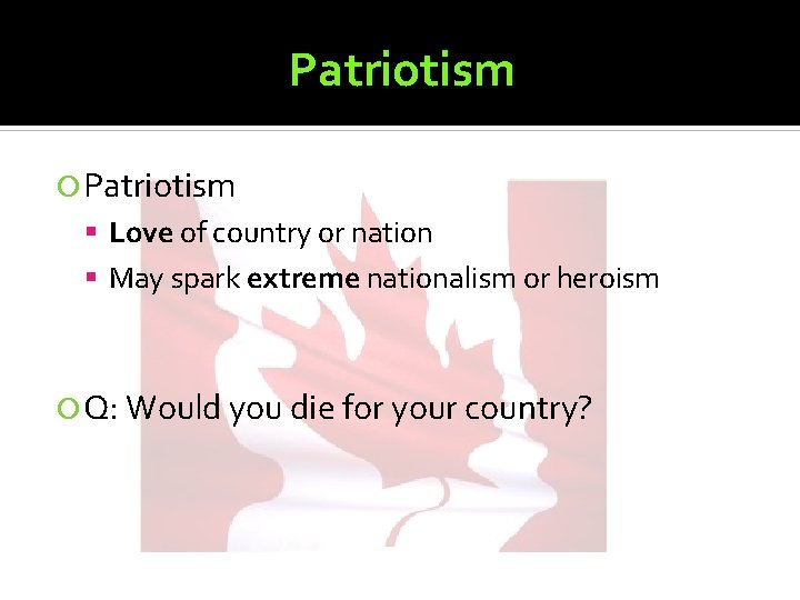 Patriotism Love of country or nation May spark extreme nationalism or heroism Q: Would