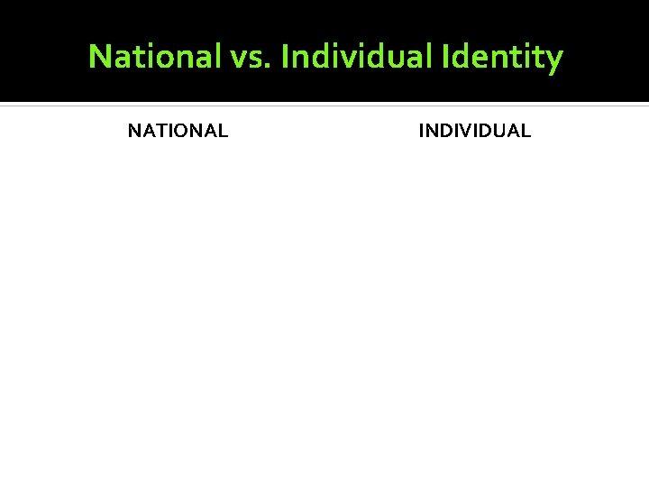 National vs. Individual Identity NATIONAL INDIVIDUAL