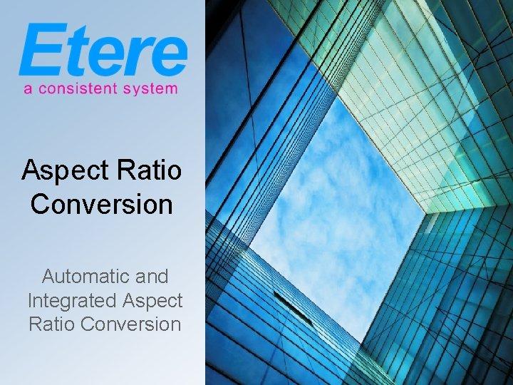 Aspect Ratio Conversion Automatic and Integrated Aspect Ratio Conversion