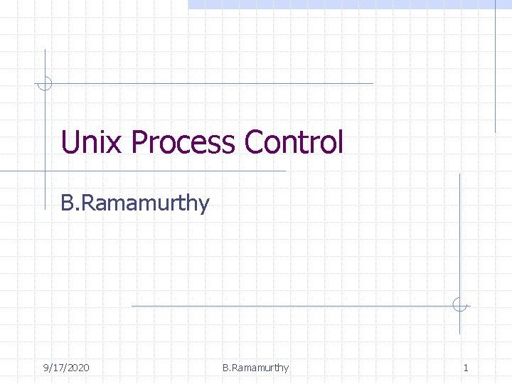 Unix Process Control B. Ramamurthy 9/17/2020 B. Ramamurthy 1