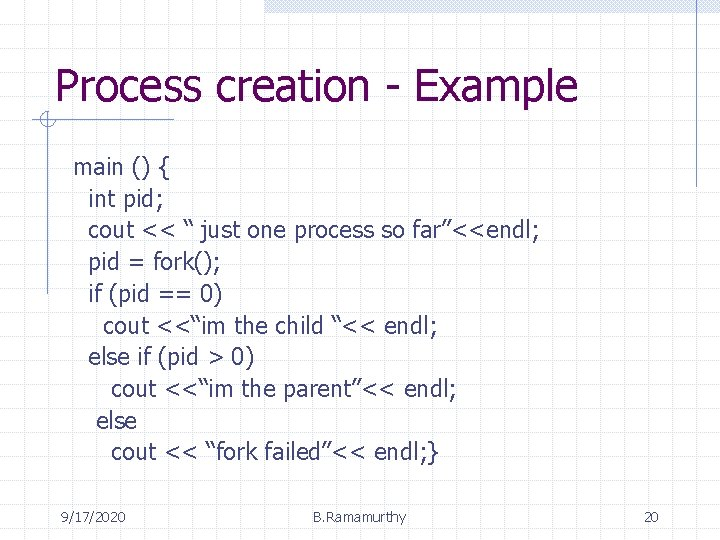 """Process creation - Example main () { int pid; cout << """" just one"""