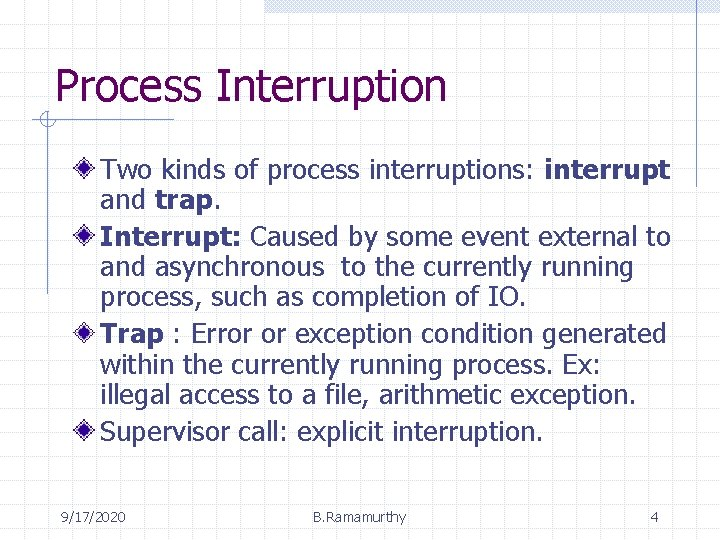 Process Interruption Two kinds of process interruptions: interrupt and trap. Interrupt: Caused by some