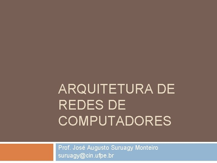 ARQUITETURA DE REDES DE COMPUTADORES Prof. José Augusto Suruagy Monteiro suruagy@cin. ufpe. br