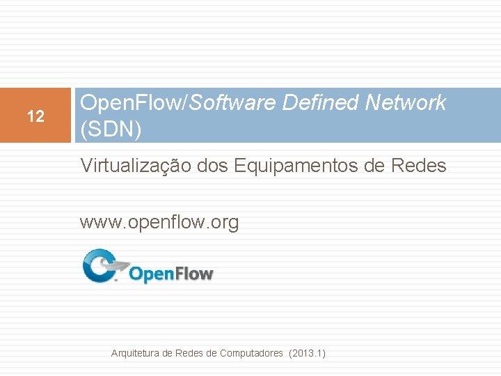 12 Open. Flow/Software Defined Network (SDN) Virtualização dos Equipamentos de Redes www. openflow. org