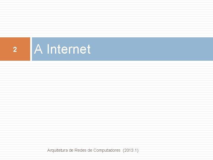 2 A Internet Arquitetura de Redes de Computadores (2013. 1)