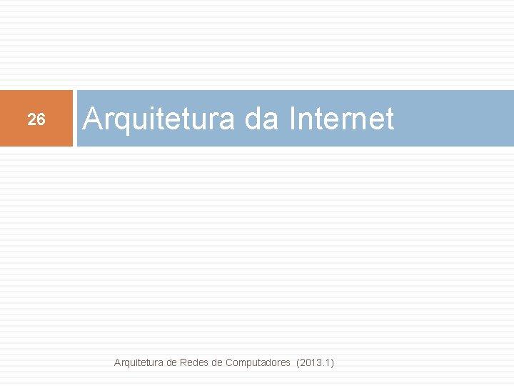 26 Arquitetura da Internet Arquitetura de Redes de Computadores (2013. 1)