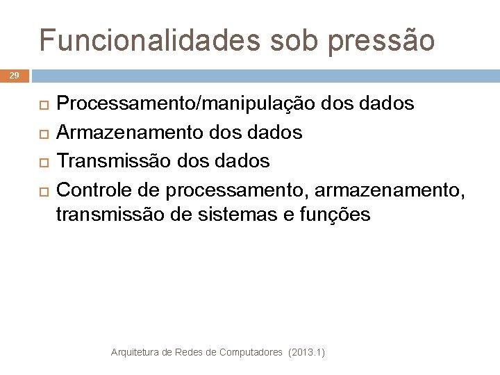 Funcionalidades sob pressão 29 Processamento/manipulação dos dados Armazenamento dos dados Transmissão dos dados Controle