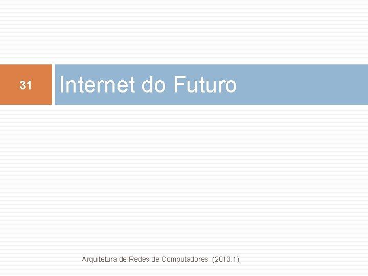 31 Internet do Futuro Arquitetura de Redes de Computadores (2013. 1)