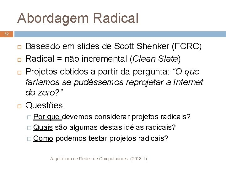 Abordagem Radical 32 Baseado em slides de Scott Shenker (FCRC) Radical = não incremental