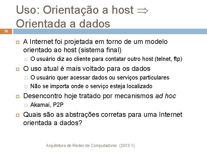 38 Uso: Orientação a host Orientada a dados A Internet foi projetada em torno