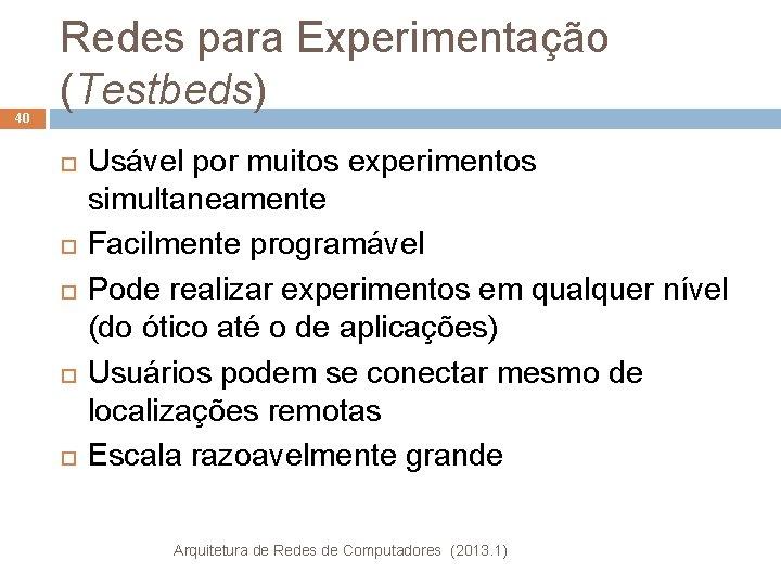 40 Redes para Experimentação (Testbeds) Usável por muitos experimentos simultaneamente Facilmente programável Pode realizar