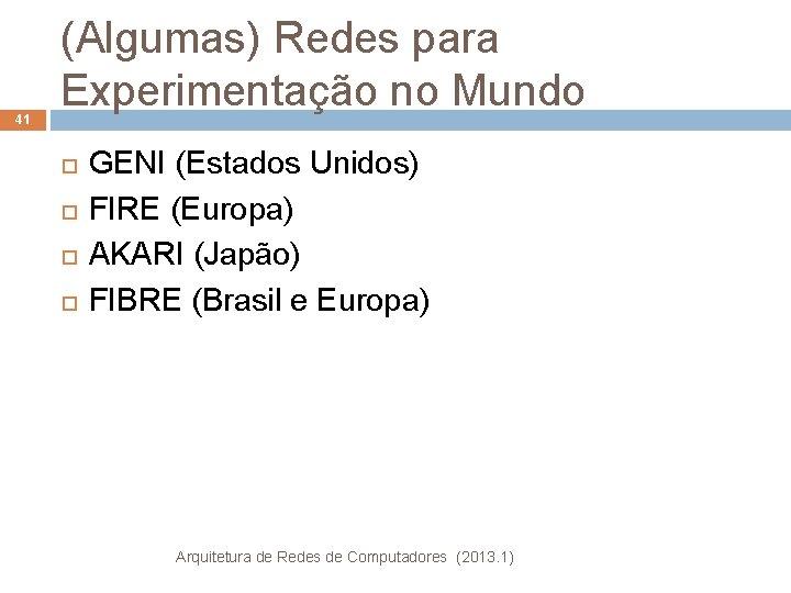 41 (Algumas) Redes para Experimentação no Mundo GENI (Estados Unidos) FIRE (Europa) AKARI (Japão)