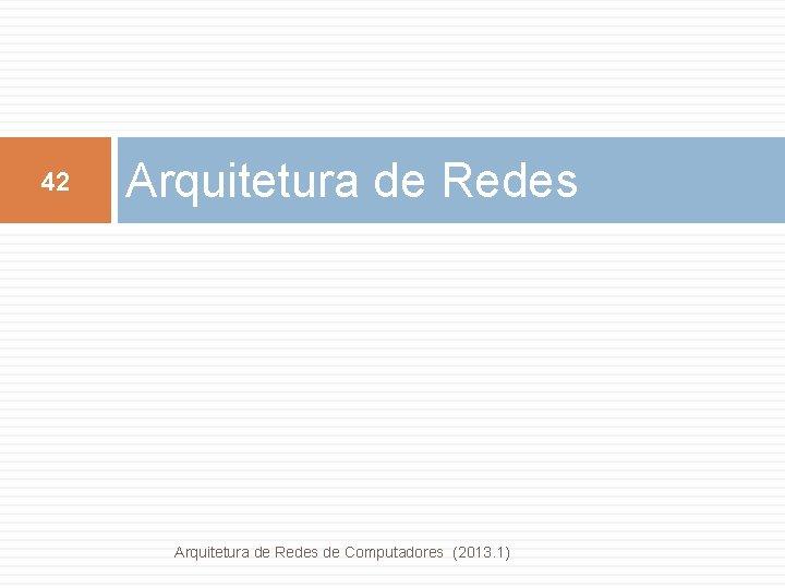 42 Arquitetura de Redes de Computadores (2013. 1)