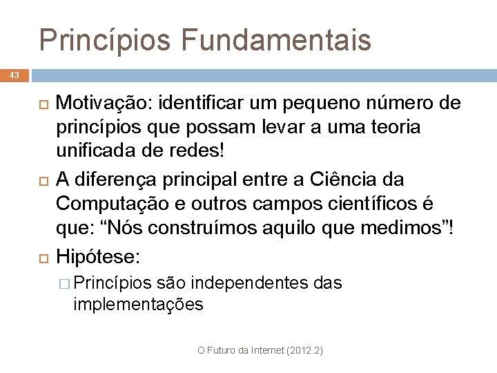 Princípios Fundamentais 43 Motivação: identificar um pequeno número de princípios que possam levar a