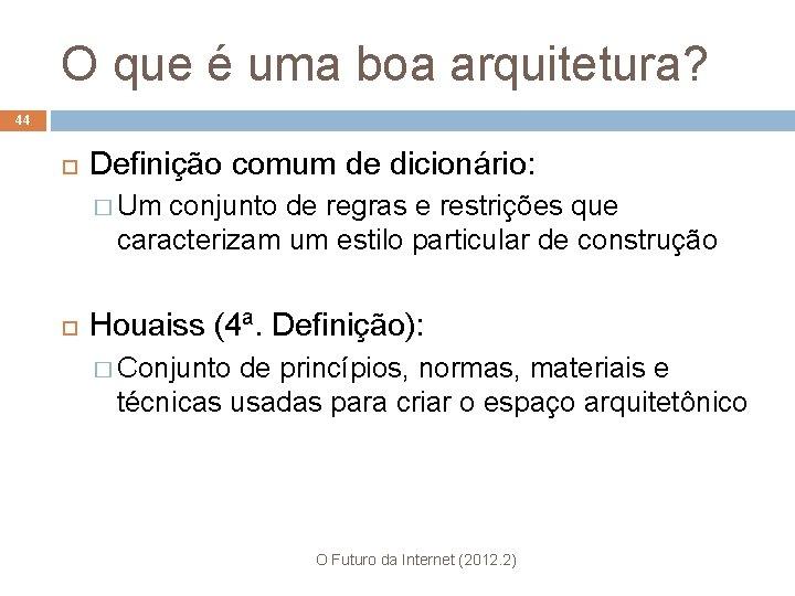 O que é uma boa arquitetura? 44 Definição comum de dicionário: � Um conjunto