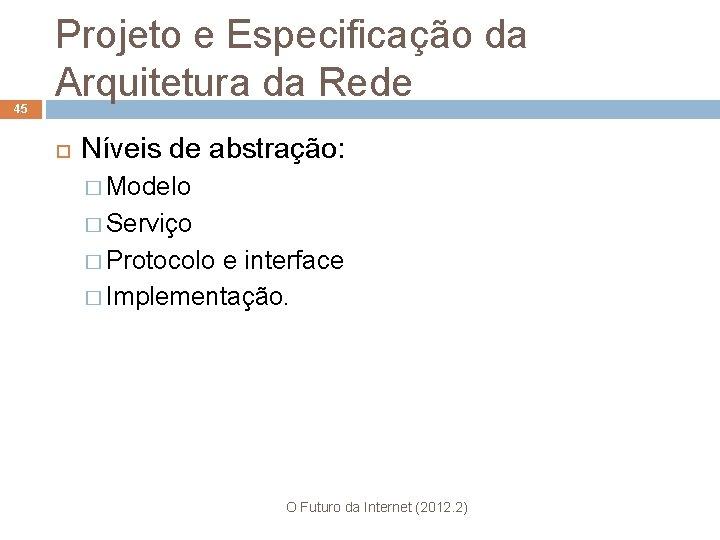 45 Projeto e Especificação da Arquitetura da Rede Níveis de abstração: � Modelo �