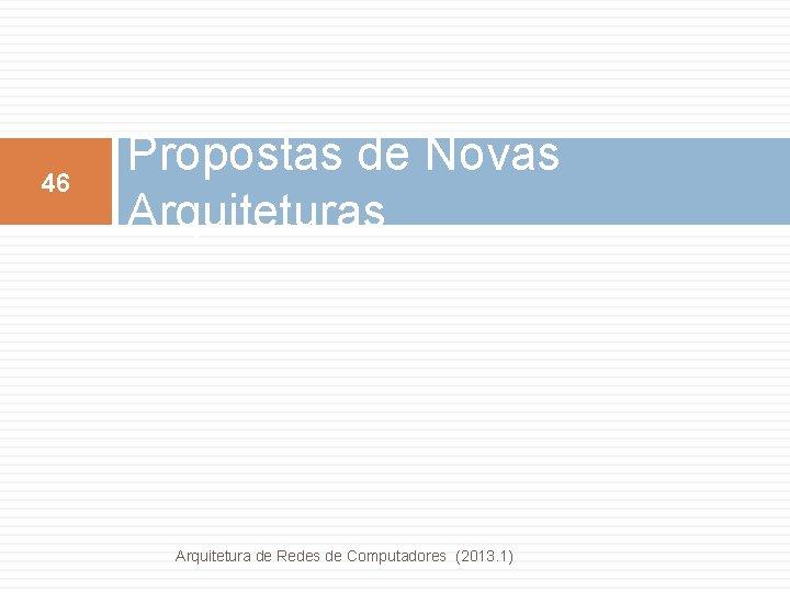 46 Propostas de Novas Arquitetura de Redes de Computadores (2013. 1)