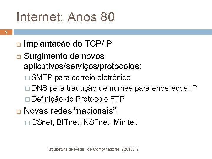 Internet: Anos 80 5 Implantação do TCP/IP Surgimento de novos aplicativos/serviços/protocolos: � SMTP para