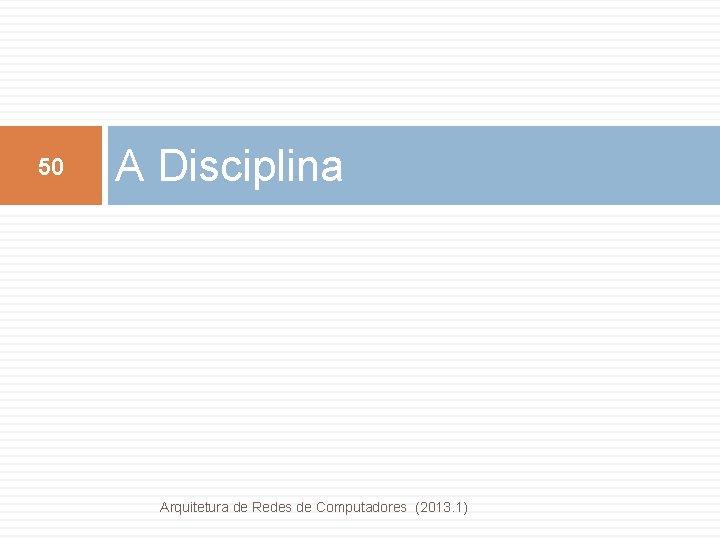 50 A Disciplina Arquitetura de Redes de Computadores (2013. 1)