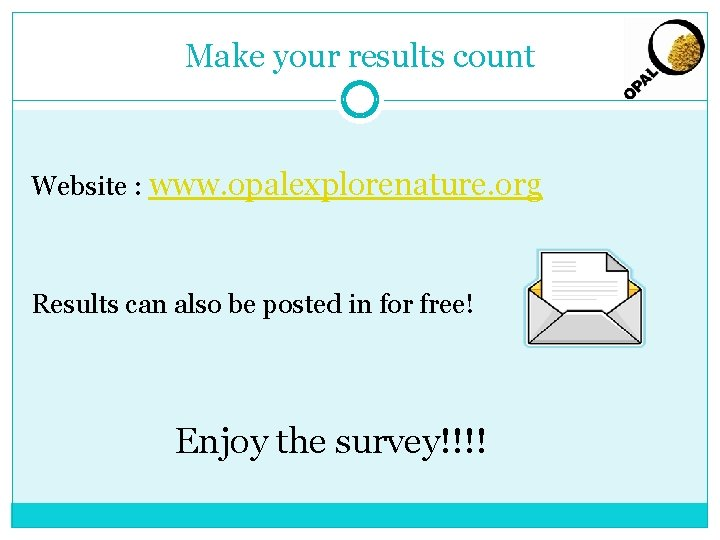 Make your results count Website : www. opalexplorenature. org Results can also be posted