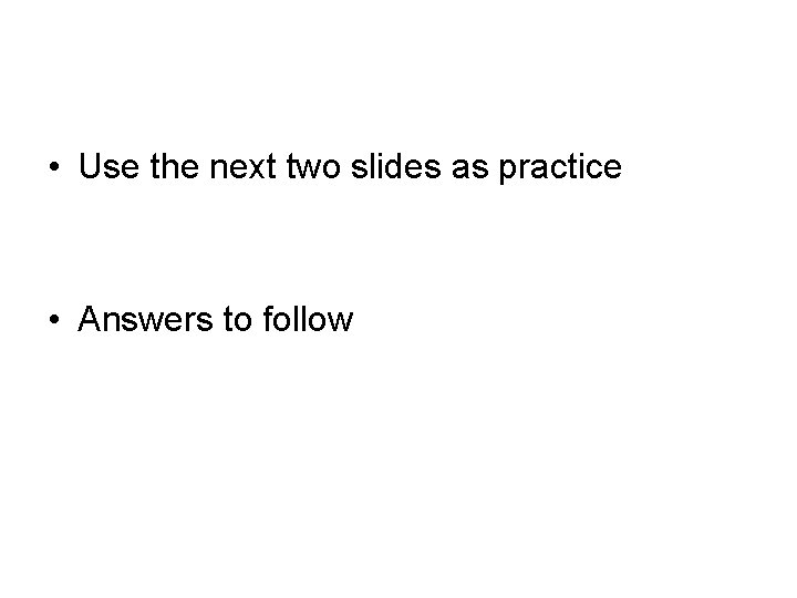 • Use the next two slides as practice • Answers to follow