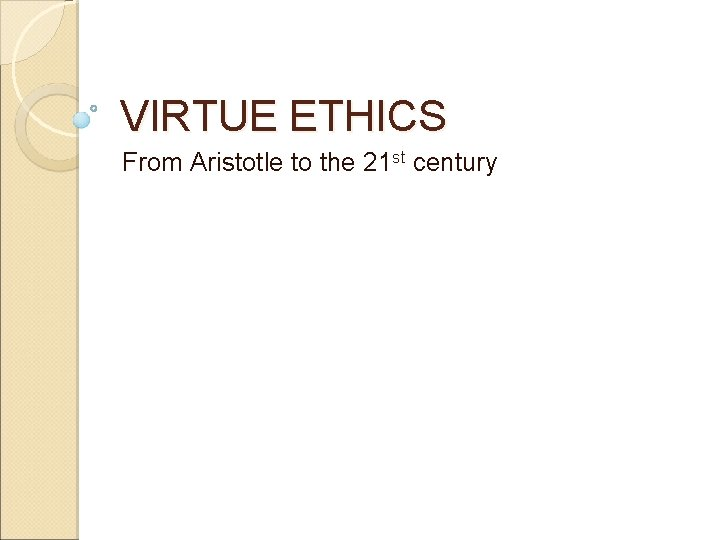 VIRTUE ETHICS From Aristotle to the 21 st century