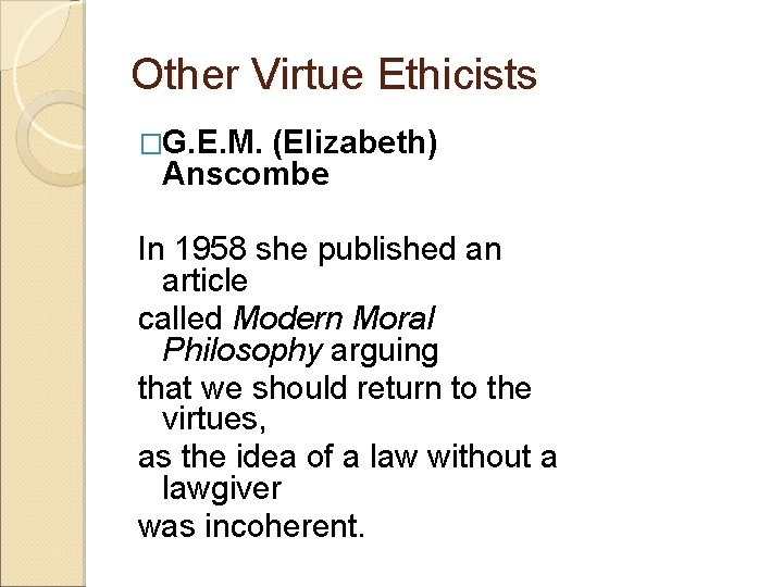 Other Virtue Ethicists �G. E. M. (Elizabeth) Anscombe In 1958 she published an article
