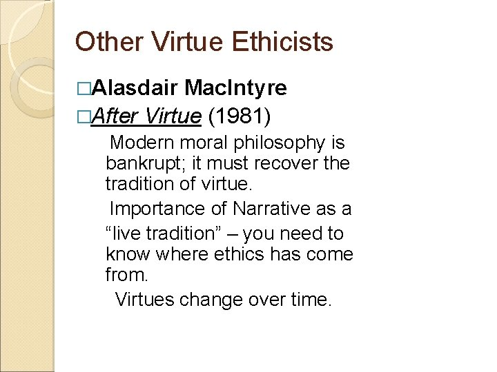 Other Virtue Ethicists �Alasdair Mac. Intyre �After Virtue (1981) Modern moral philosophy is bankrupt;