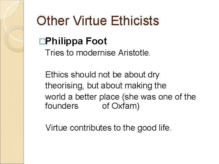 Other Virtue Ethicists �Philippa Foot Tries to modernise Aristotle. Ethics should not be about