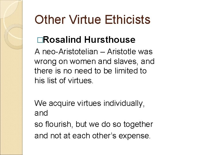Other Virtue Ethicists �Rosalind Hursthouse A neo-Aristotelian – Aristotle was wrong on women and