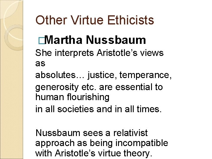 Other Virtue Ethicists �Martha Nussbaum She interprets Aristotle's views as absolutes… justice, temperance, generosity