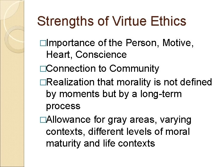 Strengths of Virtue Ethics �Importance of the Person, Motive, Heart, Conscience �Connection to Community