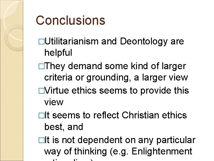 Conclusions �Utilitarianism and Deontology are helpful �They demand some kind of larger criteria or