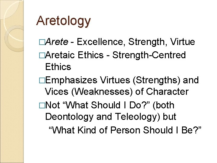 Aretology �Arete - Excellence, Strength, Virtue �Aretaic Ethics - Strength-Centred Ethics �Emphasizes Virtues (Strengths)