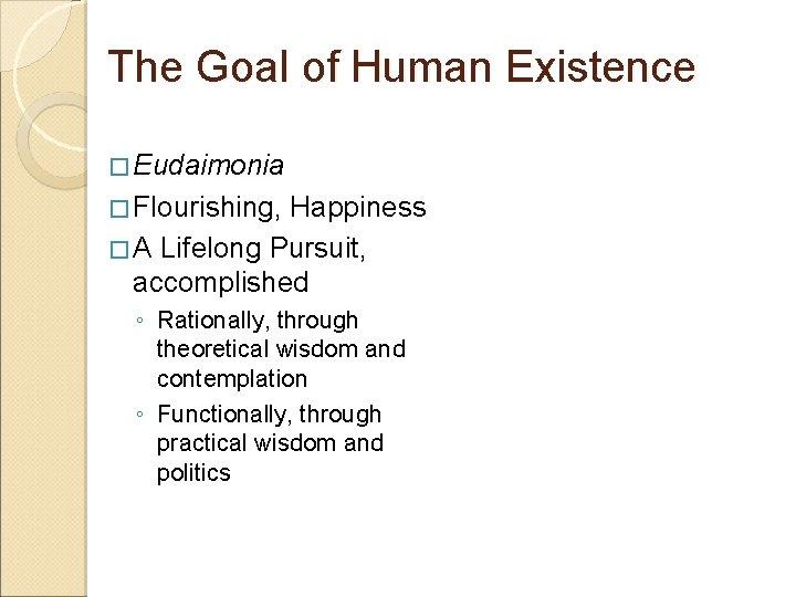 The Goal of Human Existence � Eudaimonia � Flourishing, Happiness � A Lifelong Pursuit,