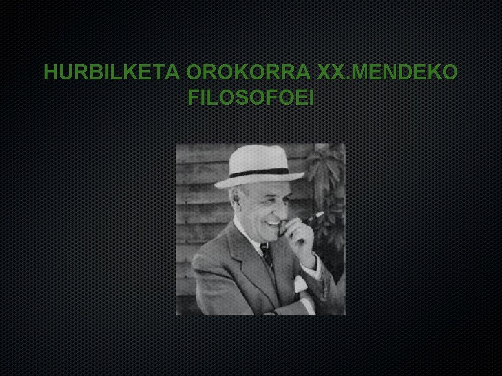 HURBILKETA OROKORRA XX. MENDEKO FILOSOFOEI