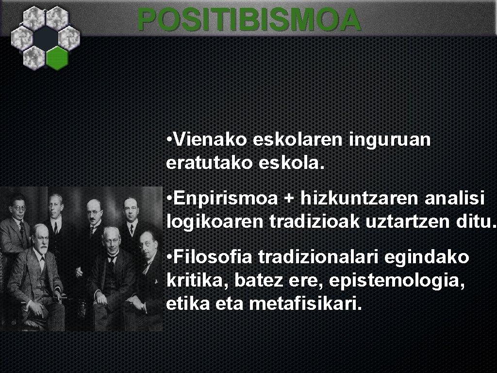 POSITIBISMOA • Vienako eskolaren inguruan eratutako eskola. • Enpirismoa + hizkuntzaren analisi logikoaren tradizioak