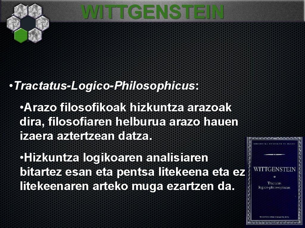 WITTGENSTEIN • Tractatus-Logico-Philosophicus: • Arazo filosofikoak hizkuntza arazoak dira, filosofiaren helburua arazo hauen izaera