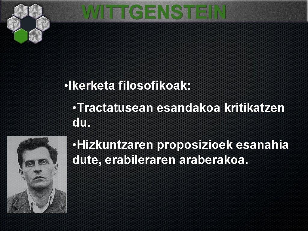 WITTGENSTEIN • Ikerketa filosofikoak: • Tractatusean esandakoa kritikatzen du. • Hizkuntzaren proposizioek esanahia dute,