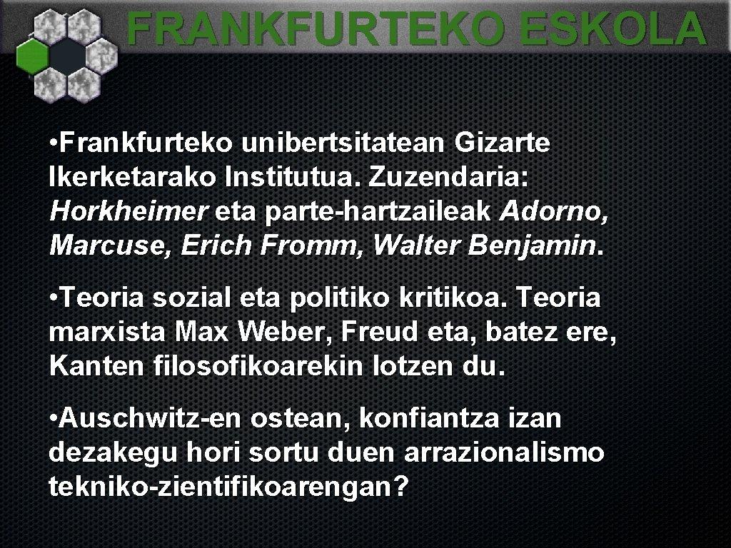 FRANKFURTEKO ESKOLA • Frankfurteko unibertsitatean Gizarte Ikerketarako Institutua. Zuzendaria: Horkheimer eta parte-hartzaileak Adorno, Marcuse,