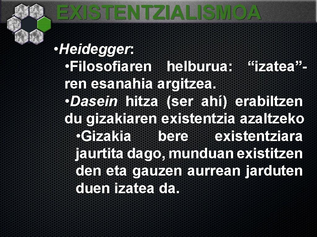 """EXISTENTZIALISMOA • Heidegger: • Filosofiaren helburua: """"izatea""""ren esanahia argitzea. • Dasein hitza (ser ahí)"""