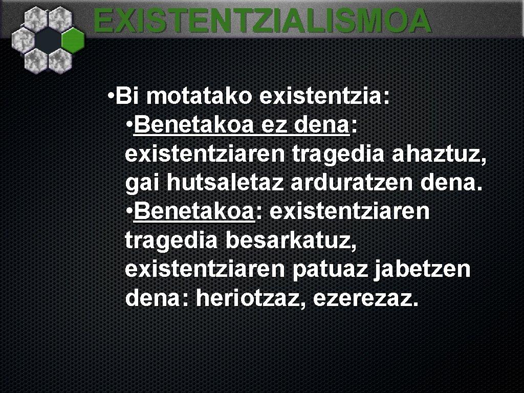 EXISTENTZIALISMOA • Bi motatako existentzia: • Benetakoa ez dena: existentziaren tragedia ahaztuz, gai hutsaletaz